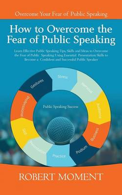 How to Overcome the Fear of Public Speaking: Learn Effective Public Speaking Tips, Skills and Ideas to Overcome the Fear of Public Speaking Using Essential Presentation Skills to Become a Confident and Successful Public Speaker (Paperback)