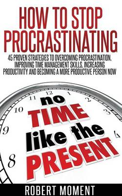 How to Stop Procrastinating: 45 Proven Strategies to Overcoming Procrastination, Improving Time Management Skills, Increasing Productivity and Becoming a More Productive Person Now (Paperback)
