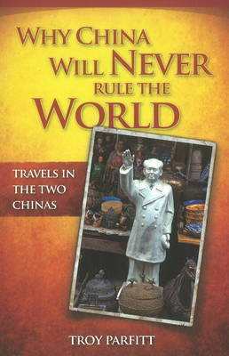 Why China Will Never Rule the World: Travels in the Two Chinas (Paperback)