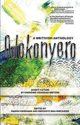 Odokonyero: A Writivism Anthology of Short Fiction by Emerging Ugandan Writers (Paperback)