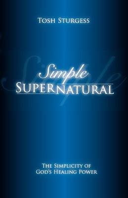 Simple Supernatural-The Simplicity of God's Healing Power (Paperback)