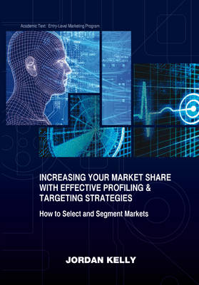 Increasing Your Market Share with Effective Profiling & Targeting Strategies: How to Select and Segment Markets - Marketing 101 (Paperback)