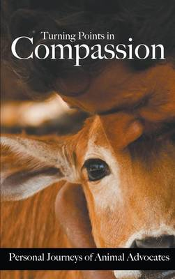 Turning Points in Compassion: Personal Journeys of Animal Advocates (Hardback)
