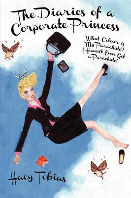 The Diaries of a Corporate Princess: What Colour is My Parachute? I Haven't Even Got a Parachute! (Paperback)