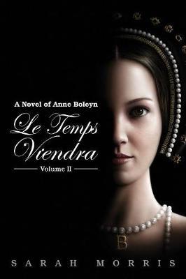 Le Temps Viendra: A Novel of Anne Boleyn Volume II (Paperback)