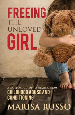 Freeing the Unloved Girl: A Woman's Guide to Healing from Childhood Abuse and Conditioning (Paperback)