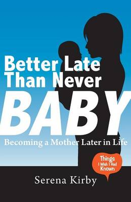 Better Late Than Never Baby: Becoming a Mother Later in Life (Paperback)