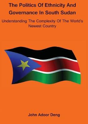 Politics of Ethnicity and Governance in South Sudan: Understanding the complexity of the World's newest Country (Paperback)