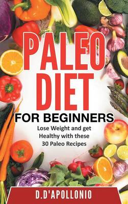 Paleo: Paleo for Beginners Lose Weight and Get Healthy with These 30 Paleo Recipes - Whole Food, Paleo Recipes, Paleo Cookbook, Lifesty (Hardback)