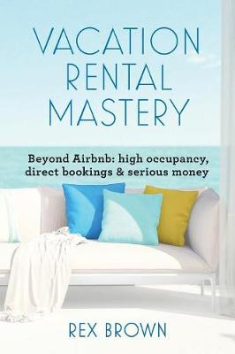 Vacation Rental Mastery: Beyond Airbnb: high occupancy, direct bookings & serious money (Paperback)