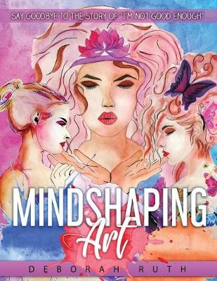 Mindshaping Art: Say Goodbye to the Story of I'm Not Good Enough (Paperback)