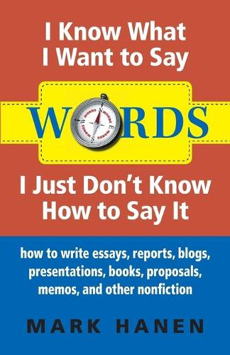 Words - I Know What I Want To Say - I Just Don't Know How To Say It: How To Write Essays, Reports, Blogs, Presentations, Books, Proposals, Memos, And Other Nonfiction (Paperback)