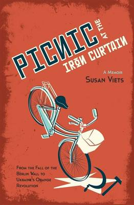 Picnic at the Iron Curtain: A Memoir: From the Fall of the Berlin Wall to Ukraine's Orange Revolution (Paperback)