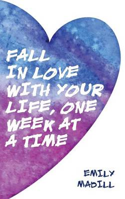 Fall in Love with Your Life, One Week at a Time (Hardback)