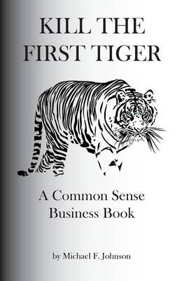 Kill the First Tiger a Common Sense Business Book (Paperback)