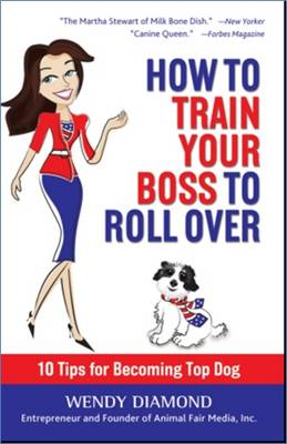 How to Train Your Boss to Roll Over: Tips to Becoming a Top Dog (Hardback)