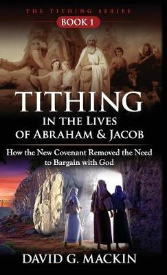 Tithing in the Lives of Abraham & Jacob: How the New Covenant Removed the Need to Bargain with God - Tithing 1 (Hardback)