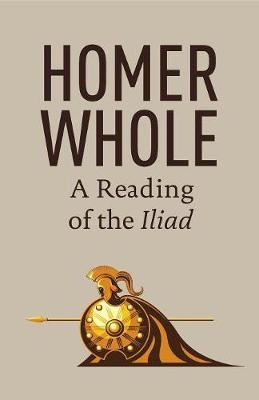 Homer Whole: A Reading of the Iliad (Paperback)