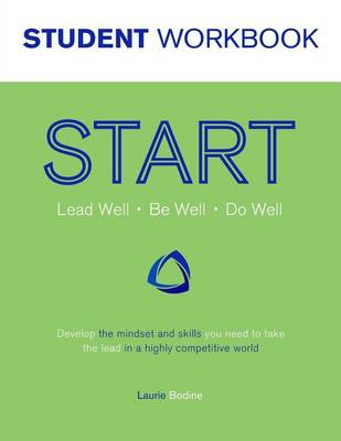 Start Student Workbook: Lead Well, Be Well, Do Well: Develop the Mindset and Skills You Need to Take the Lead in a Highly Competitive World (Paperback)