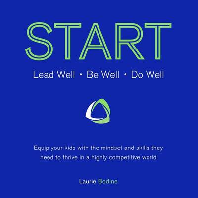 Start: Lead Well, Be Well, Do Well: Equip Your Kids with the Mindset and Skills They Need to Thrive in a Highly Competitive World. (Paperback)