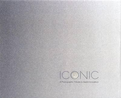 Iconic: A Photographic Tribute to Apple Innovation (Hardback)