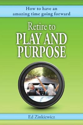 Retire to Play and Purpose: How to have a great time going forward (Paperback)