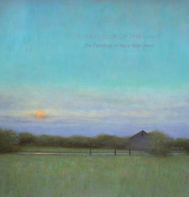 Every Hour of the Light: The Art of Mary Sipp-Green (Hardback)