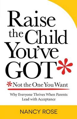 Raise the Child You've Got-Not the One You Want: Why Everyone Thrives When Parents Lead with Acceptance (Paperback)