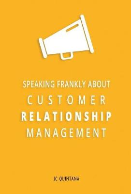 Speaking Frankly about Customer Relationship Management: Why Customer Relationship Management Is Still Alive and Vital to Your Company's Customer Strategy (Hardback)
