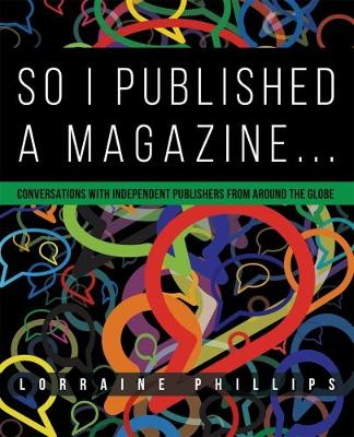 So I Published a Magazine: Conversations with Independent Publishers from Around the Globe 2015 (Hardback)