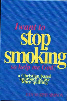 I Want to Stop Smoking...So Help Me God!: A Christian-Based Approach to Use When Quitting (Paperback)