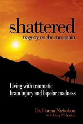 Shattered: Tragedy on the Mountain - Living with Traumatic Brain Injury and Bipolar Madness (Paperback)