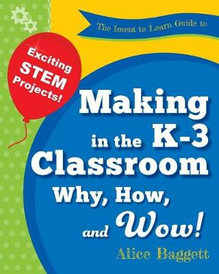 The Invent to Learn Guide to Making in the K-3 Classroom: Why, How, and Wow! (Paperback)