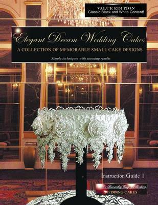 Elegant Dream Wedding Cakes, a Collection of Memorable Small Cake Designs: Instruction Guide 1, Black & White Edition (Volume 1) (Paperback)