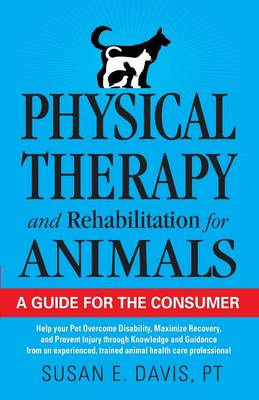 Physical Therapy and Rehabilitation for Animals: A Guide for the Consumer (Paperback)