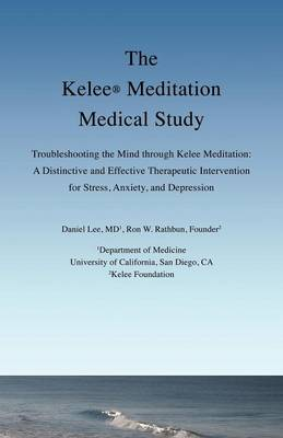 The Kelee Meditation Medical Study: Troubleshooting the Mind Through Kelee Meditation: A Distinctive and Effective Therapeutic Intervention for Stress, Anxiety, and Depression (Paperback)