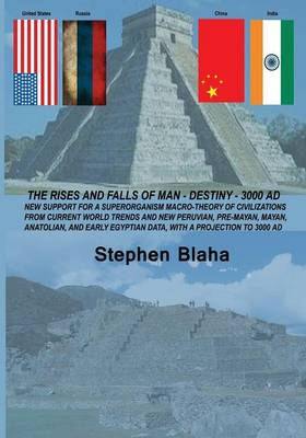 The Rises and Falls of Man - Destiny - 3000 Ad: New Support for a Superorganism Macro-Theory of Civilizations from Current World Trends and New Peruvi (Paperback)