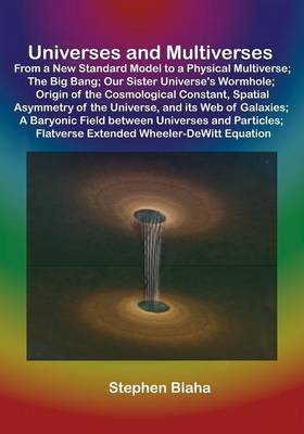 Universes and Multiverses: From a New Standard Model to a Physical Multiverse; The Big Bang; Our Sister Universe's Wormhole; Origin of the Cosmol (Paperback)