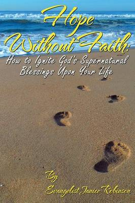 Hope Without Faith: How to Ignite God's Supernatural Blessings Upon Your Life (Paperback)