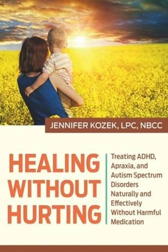 Healing Without Hurting: Treating ADHD, Apraxia and Autism Spectrum Disorders Naturally and Effectively Without Harmful Medications (Hardback)