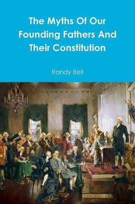 The Myths of Our Founding Fathers and Their Constitution (Paperback)
