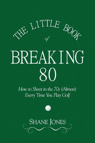 The Little Book of Breaking 80 - How to Shoot in the 70s (Almost) Every Time You Play Golf (Paperback)