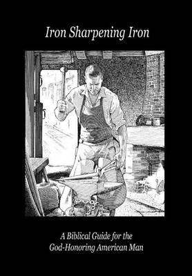 Iron Sharpening Iron: A Biblical Guide for the God-Honoring American Man (Hardback)