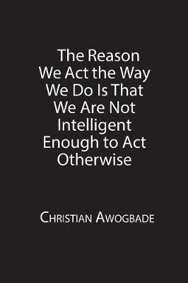 The Reason We ACT the Way We Do Is That We Are Not Intelligent Enough to ACT Otherwise (Paperback)