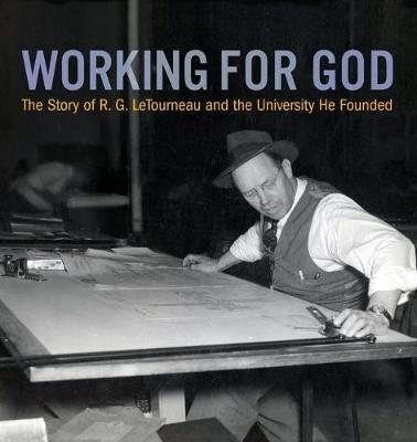 Working for God: The Story of R.G. LeTourneau and the University He Founded (Paperback)