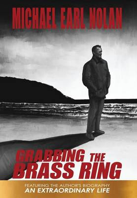 Grabbing the Brass Ring & an Extraordinary Life: The Biography of Michael Earl Nolan (Hardback)