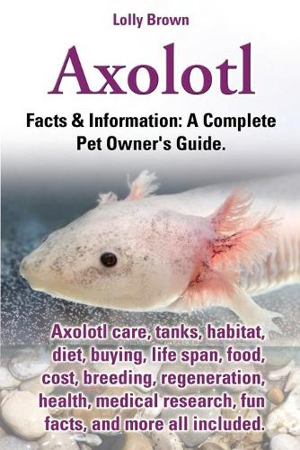Axolotl. Axolotl Care, Tanks, Habitat, Diet, Buying, Life Span, Food, Cost, Breeding, Regeneration, Health, Medical Research, Fun Facts, and More All (Paperback)