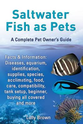 Saltwater Fish as Pets. Facts & Information: Diseases, aquarium, identification, supplies, species, acclimating, food, care, compatibility, tank setup, beginner, buying all covered and more. A Complete Pet Owner's Guide (Paperback)