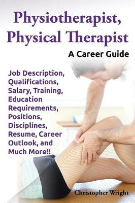 Physiotherapist, Physical Therapist. Job Description, Qualifications, Salary, Training, Education Requirements, Positions, Disciplines, Resume, Career Outlook, and Much More!! A Career Guide. (Paperback)