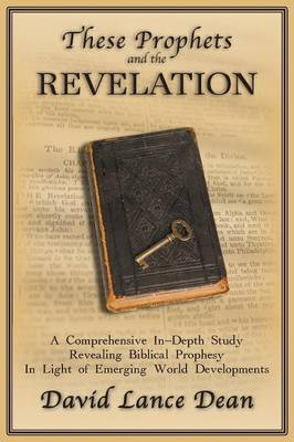 These Prophets and the Revelation: A Comprehensive In-Depth Study Revealing Biblical Prophesy In Light of Emerging World Developments (Paperback)